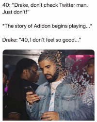 "i dont feel so good: 40: ""Drake, don't check Twitter marn  Just don't!""  *The story of Adidon begins playing...*  Drake: ""40, I don't feel so good..."""