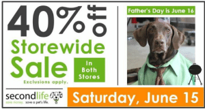 Community, Dogs, and Fathers Day: 40%  Father's Day is June 16  Storewide  Sale  In  Both  Stores  Exclusions apply  |secondlife Saturday,June 15  save money. save a pet's life. Did you miss Spring & ready to get your Summer Purge on?  Second Life Atlanta, a huge supporter of animal advocacy in our community, could REALLY, REALLY use your donations.  You Lucky Dog Rescue appreciates SLA's continued finacial support of our efforts to save shelter dogs. Second Life was created with the mission of giving homeless pets a second chance at life – and reducing pet overpopulation through spay/neuter, and the proceeds from sales at their stores supports many animal welfare organizations in the ATL area.  You can help SECOND LIFE ATLANTA continue their support of rescue efforts in our community by shopping at and donating items to their stores.  AND clear some time this Saturday, June 15 to visit them for their HUGE #FathersDaySale   Visit secondlifeatlanta.org for locations, hours, and all the details you need to support their efforts.  Thank you Second Life ATL!  youluckydogrescue.org info@youluckydogrescue.org
