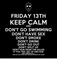 Don't trip over nothing on Friday 13th. https://9gag.com/tag/friday-the-13th?ref=fbp: 40  FRIDAY 13TH  KEEP CALM  AND  DON'T GO SWIMMING  DON'T HAVE SEX  DON'T SMOKE  DON'T DRINK  DON'T GO OUT  DON'T SPLIT UP  DON'T RUN FROM THE KILLER  IF YOU TRIP, GET UP AND RUN  AND ABOVE ALL  TURN ON THE STUPID LIGHT BEFORE ENTERING ANY ROOM Don't trip over nothing on Friday 13th. https://9gag.com/tag/friday-the-13th?ref=fbp