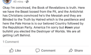 America, Party, and Sorry: 40 mins  Okay I'm convinced, the Book of Revelations is truth. Here  we have the Beast loosed from the Pit, and the Antichrist  has Christians convinced he's the Messiah and they are  Blinded to the Truth by Hatred which is the pestilence and  here the Pale Horse is is our beloved Country followed by  the Republican Party. America I'm sorry but #own your  bullshit you elected the Destroyer of Worlds. We are all  getting Left Behind  1 Comment  Like  Share  Comment Trump is the Destroyer of Worlds