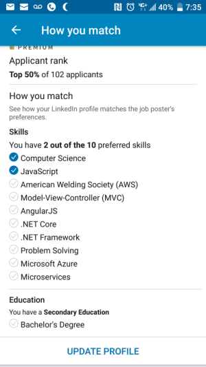 LinkedIn, Microsoft, and American: 40%  N  4G+  7:35  OO  How you match  PREMIU M  Applicant rank  Top 50% of 102 applicants  How you match  See how your LinkedIn profile matches the job poster's  preferences.  Skills  You have 2 out of the 10 preferred skills  Computer Science  JavaScript  American Welding Society (AWS)  Model-View-Controller (MVC)  AngularJS  .NET Core  NET Framework  Problem Solving  Microsoft Azure  Microservices  Education  You have a Secondary Education  Bachelor's Degree  UPDATE PROFILE Some LinkedIn job requirements. One of these is not like the others...