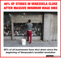 America, Memes, and Minimum Wage: 40% OF STORES IN VENEZUELA CLOSE  AFTER MASSIVE MINIMUM WAGE HIKE  85% of all businesses have shut down since the  beginning of Venezuela's socialist revolution  Unbiased America At some point we need to start dehumanizing socialists