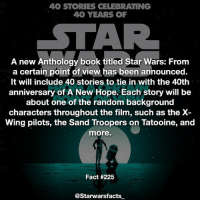 """Anaconda, Books, and Children: 40 STORIES CELEBRATING  40 YEARS OF  A new Anthology book titled Star Wars: From  a certain point of view has been announced.  It will include 40 stories to tie in with the 40th  anniversary of A New Hope. Each story will be  about one of the random background  characters throughout the film, such as the X  Wing pilots, the Sand Troopers on Tatooine, and  more.  Fact #225  @Starwarsfacts Everything will be canon and it comes out in October this year. The authors are all donating their pay to First Book, a charity that provides """"new books, learning materials, and other essentials to children in need."""" At the same time, Penguin Random House will donate $100,000, while Disney and Lucasfilm will donate 100,000 children's books to the charity. starwarsfacts"""