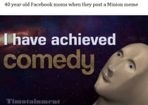 Ah yes, enslaved Minions: 40 year old Facebook moms when they post a Minion meme  I have achieved  comedy  Timotainnment Ah yes, enslaved Minions