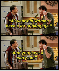 "He told you!: ""40 year-old women  have a lot of baggage.""  ""And you have a  JJ  carry He told you!"