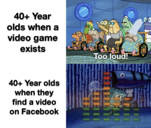 Every. Single. Time: 40+ Year  olds when a  video game  exists  Too loud!  40+ Year olds  when they  find a video  on Facebook Every. Single. Time