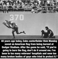 "THIS IS AWESOME!: 40 years ago today, Cubs centerfielder Rick Monday  saved an American flag from being burned at  Dodger Stadium. After the game he said, ""If you're  going to burn the flag, don't do it around me. I've  been to too many veterans' hospitals and seen too  many broken bodies of guys who tried to protect it."" THIS IS AWESOME!"