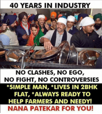 40 YEARS IN INDUSTRY  NO CLASHES, NO EGO  NO FIGHT, NO CONTROVERSIES  *SIMPLE MAN, *LIVES IN 2BHK  FLAT, *ALWAYS READY TO  HELP FARMERS AND NEEDY!  NANA PATEKAR FOR YOU! 👏👏👏