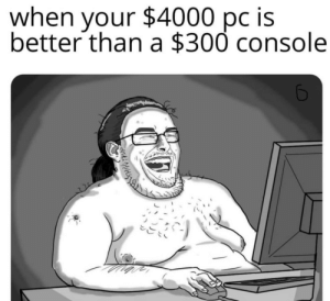 meirl: $4000 pc is  when  your  better than a $300 console meirl