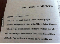 The circle of human history. 9GAG Mobile App: www.9gag.com/mobile?ref=9fbp  http://9gag.com/gag/a7bgE0m?ref=fbp: 4000 YEARS of MEDICINE  I ha  this  2000 BC Here, eat this root.  1000 AD: That root is heathen! Here, say this prayer.  1865 AD: That prayer is superstition! Here, drink this potion.  1935 AD: That potion is snake oil! Here, swallow this pill.  1975 AD: That pill is ineffective! Here take this antibiotic.  2000 AD: That antibiotic is poison! Here, eat this root. The circle of human history. 9GAG Mobile App: www.9gag.com/mobile?ref=9fbp  http://9gag.com/gag/a7bgE0m?ref=fbp