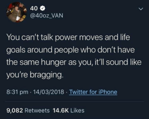 Facts, Goals, and Iphone: @400z VAN  You can't talk power moves and life  goals around people who don't have  the same hunger as you, it'll sound like  you're bragging.  8:31 pm 14/03/2018 Twitter for iPhone  9,082 Retweets 14.6K Likes Facts💯