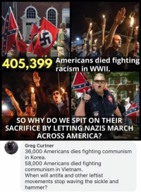 (GC): 405,399 American s ded fighting  racism in WWII  SO WHY DO WE SPIT ON THEIR  SACRIFICE BY LETTING NAZIS MARCH  ACROSS AMERICA?  Greg Curtner  3n6-o0 Americans dies ighting communism  58,000 Americans died fighting  communism in Vietnam  When will antifa and other leftist  movements stop waving the sickle and  hammer? (GC)
