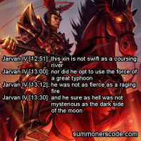 ~ GL00Mi: Jarvan IV  [12:51] IS xin is not swift as a coursing  river  Jarvan IVA[13:00]: nor did he opt to use the force of  a great typhoon  Jarvan IV [13:12]: he was not as fierce as a raging  fire  Jarvan IV [13:30]: and he sure as hell was not  mysterious as the dark side  of the moon  Summoner SCOde. Com ~ GL00Mi