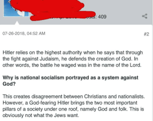 God, Hitler, and Socialism: 409  07-26-2018, 04:52 AM  #2  Hitler relies on the highest authority when he says that through  the fight against Judaism, he defends the creation of God. In  other words, the battle he waged was in the name of the Lord.  Why is national socialism portrayed as a system against  God?  This creates disagreement between Christians and nationalists.  However, a God-fearing Hitler brings the two most important  pillars of a society under one roof, namely God and folk. This is  obviously not what the Jews want Hitler was fighting for God with his atrocities against Jewish people