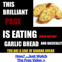 "A ""TOAST"" To Garlic Bread Memes, some of the nicest memes on the web.: THIS  BRILLIANT  PAGE  IS EATING  SUPER BUTTERY  GARLIC BREAD AND BASICALLY  YOU AREA LOAF OF BANANA BREAD  How? ...Just Watch  The Free Video A ""TOAST"" To Garlic Bread Memes, some of the nicest memes on the web."