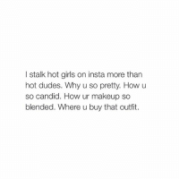 Dude, Girls, and Makeup: l stalk hot girls on insta more than  hot dudes. Why u so pretty. How u  so candid. How ur makeup so  blended. Where u buy that outfit. yes