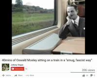 "smug: 40mins of Oswald Mosley sitting on a train in a ""smug, fascist way""  Johnny Vegas  Subscribe  94  396 views  Add to  A share  More  24"