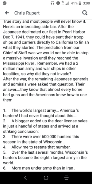 America, Deer, and Guns: 41%  3:00  Chris Rupert  True story and most people will never know it.  Here's an interesting side bar. After the  Japanese decimated our fleet in Pearl Harbor  Dec 7, 1941, they could have sent their troop  ships and carriers directly to California to finish  what they started. The prediction from our  Chief of Staff was we would not be able to stop  a massive invasion until they reached the  Mississippi River . Remember, we had a 2  million man army and war ships in other  localities, so why did they not invade?  After the war, the remaining Japanese generals  and admirals were asked that question. Their  answer... .they know that almost every home  had guns and the Americans knew how to use  them  1. The world's largest army... America 's  hunters! I had never thought about this....  2. A blogger added up the deer license sales  in just a handful of states and arrived at a  striking conclusion:  3. There were over 600,000 hunters this  season in the state of Wisconsin..  Allow me to restate that number.  4.  Over the last several months, Wisconsin 's  hunters became the eighth largest army in the  world  6  5.  More men under arms than in Iran The Japanese were terrified of US hunters.