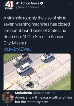Lavadoras, la unidad de medida de cuando no te valen los campos de fútbol: 41  41 Action News  @41actionnews  KSHB  A sinkhole roughly the size of six to  seven washing machines has closed  the northbound lanes of State Line  Road near 100th Street in Kansas  City, Missouri.  bit.ly/2YAEWaJ  Mohubedu @Ralphium 1d  Americans will measure with anything  but the metric system Lavadoras, la unidad de medida de cuando no te valen los campos de fútbol