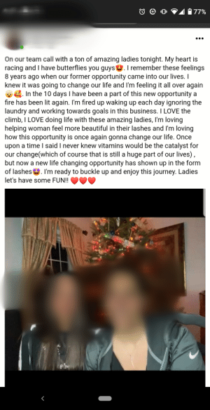 She started with AdvoCare: 41 77%  On our team call with a ton of amazing ladies tonight. My heart is  racing and I have butterflies you guys. I remember these feelings  8 years ago when our former opportunity came into our lives. I  knew it was going to change our life and I'm feeling it all over again  E. In the 10 days I have been a part of this new opportunity a  fıre has been lit again. I'm fired up waking up each day ignoring the  laundry and working towards goals in this business. I LOVE the  climb, I LOVE doing life with these amazing ladies, I'm loving  helping woman feel more beautiful in their lashes and I'm loving  how this opportunity is once again gonna change our life. Once  upon a time I said I never knew vitamins would be the catalyst for  our change(which of course that is still a huge part of our lives),  but now a new life changing opportunity has shown up in the form  of lashes. l'm ready to buckle up and enjoy this journey. Ladies  let's have some FUN!!  ene She started with AdvoCare