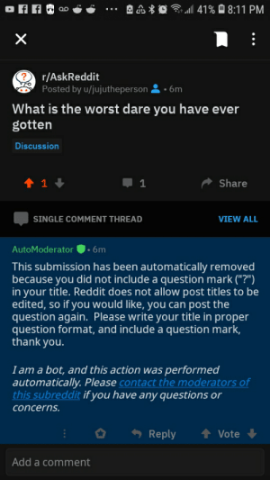 "Are you serious o haven't used resdidddy on Los tum: 41%8:11 PM  X  ?  r/AskReddit  Posted by u/jujutheperson  6m  What is the worst dare you have ever  gotten  Discussion  t 1  Share  1  SINGLE COMMENT THREAD  VIEW ALL  .6m  AutoModerator  This submission has been automatically removed  because you did not include a question mark (""?"")  in your title. Reddit does not allow post titles to be  edited, so if you would like, you can post the  question again. Please write your title in proper  question format, and include a question mark,  thank you.  I am a bot, and this action was performed  automatically. Please contact the moderators of  this subreddit if you have any questions or  concerns.  t Vote  Reply  Add a comment Are you serious o haven't used resdidddy on Los tum"