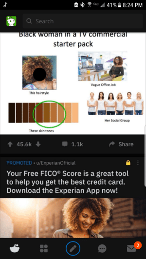 No no he's got a point: 41% 8:24 PM  Q Search  Black woman in a TV commercial  starter pack  Vague Office Job  This hairstyle  Her Social Group  These skin tones  1 45.6k  Share  1.1k  PROMOTED • u/ExperianOfficial  Your Free FICO® Score is a great tool  to help you get the best credit card.  Download the Experian App now! No no he's got a point