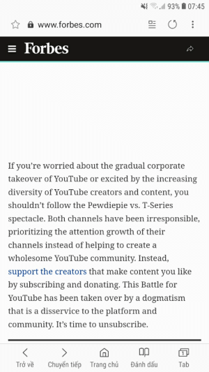 WTF: 41 93% 07:45  www.forbes.com  Forbes  If you're worried about the gradual corporate  takeover of YouTube or excited by the increasing  diversity of YouTube creators and content, you  shouldn't follow the Pewdiepie vs. T-Series  spectacle. Both channels have been irresponsible,  prioritizing the attention growth of their  channels instead of helping to create a  wholesome YouTube community. Instead,  support the creators that make content you like  by subscribing and donating. This Battle for  YouTube has been taken over by a dogmatism  that is a disservice to the platform and  community. It's time to unsubscribe.  Op  Trở ve  Chuyên tiep  Trang chú  Dánh dãu  Tab WTF