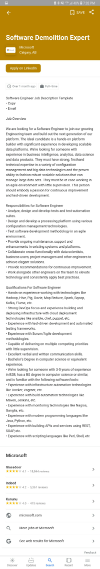 Fashion, LinkedIn, and Love: 41 LTT+,all 40%  7:02 PM  SAVE  Software Demolition Expert  Microsoft  Calgary, AB  Apply on Linkedin  Over 1 month agoFull-time  Software Engineer Job Description Template  Copy  * Ema  Job Overview  We are looking for a Software Engineer to join our growing  Engineering team and build out the next generation of our  platform. The ideal candidate is a hands-on platform  builder with significant experience in developing scalable  data platforms. We're looking for someone with  experience in business intelligence, analytics, data science  and data products. They must have strong, firsthand  technical expertise in a variety of configuration  management and big data technologies and the proven  ability to fashion robust scalable solutions that can  manage large data sets. They must be at ease working in  an agile environment with little supervision. This person  should embody a passion for continuous improvement  and test-driven development.  Responsibilities for Software Engineer  Analyze, design and develop tests and test-automation  suites  Design and develop a processing platform using various  configuration management technologies.  Test software development methodology in an agile  environment.  Provide ongoing maintenance, support and  enhancements in existing systems and platforms  Collaborate cross-functionally with data scientists,  business users, project managers and other engineers to  achieve elegant solutions  Provide recommendations for continuous improvement.  Work alongside other engineers on the team to elevate  technology and consistently apply best practices  Qualifications For Software Engineer  Hands-on experience working with technologies like  Hadoop, Hive, Pig, Oozie, Map Reduce, Spark, Sqoop  Kafka, Flume, etc.  Strong DevOps focus and experience building and  deploying infrastructure with cloud deployment  technologies like ansible, chef, puppet, eto.  Experience with test-driven development and automated  testing frameworks.  Experience with Scrum/Agile development  methodologies  Capable of delivering on multiple competing priorities  with little supervision  Excellent verbal and written communication skills  Bachelor's Degree in computer science or equivalent  experience  We're looking for someone with 3-5 years of experience  in B2B, has a BS degree in computer science or similar  and is familiar with the following software/tools:  Experience with infrastructure automation technologies  like Docker, Vagrant, etc.  Experience with build automation technologies like  Maven, Jenkins, etc.  Experience with monitoring technologies like Nagios,  Ganglia, etc.  Experience with modern programming languages like  Java, Python, etc  Experience with building APls and services using REST  SOAP etc  Experience with scripting languages like Perl, Shell, etc  Microsoft  Glassdoor  k 4.1-18,844 reviews  Indeed  xx4.2-5,367 reviews  Kununu  4.0-415 reviews  microsoft.com  Q More jobs at Microsoft  See web results for Microsoft  Feedback  Discover  Updates  Search  Recent  More