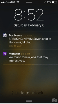 Club, Funny, and Monster: 41%  ..ooo AT&T  Saturday, February 6  Fox News  2:33 AM  BREAKING NEWS: Seven shot at  Florida night club  de to view  M Monster 2:06 AM  We found 7 new jobs that may  interest you.  e to  ur lock Damn that was fast