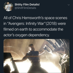 "Let's hope he gets the help he needs.: 41  Shitty Film Details!  @ShitFilmDetails  All of Chris Hemsworth's space scenes  in ""Avengers: Infinity War"" (2018) were  filmed on earth to accommodate the  actor's oxygen dependency.  A Let's hope he gets the help he needs."