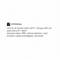 """Dicks, Illuminati, and Dick: 4100fatboy  why do all women want a 6'0"""" tall guy with a 6  pack and a 6""""+ dick?  because satan. 666. y'all are demons. i just  proved it. satan worshippers. illuminati. He must be destroyed now that he figured it out"""