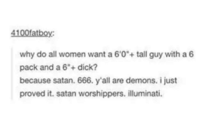 "DeMarcus Cousins, Illuminati, and Dick: 4100fatboy:  why do all women want a 6'0+ tall guy with a 6  pack and a 6"" dick?  because satan. 666. y'all are demons. i just  proved it. satan worshippers. illuminati. I've been caught red handed"
