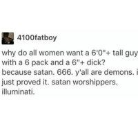 """DeMarcus Cousins, Illuminati, and Memes: 4100fatboy  why do all women want a 6'O""""tall guy  with a 6 pack and a 6""""+ dick?  because satan. 666. y'all are demons.i  just proved it. satan worshippers.  illuminati. Follow @missmemeaholic if you're addicted to memes!!"""