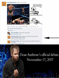 randy: Wrestling Memes added a new photo.  There's no way Randy  Orton is gonna hit the  RKO outta nowhere on  AD  Unlike Comment Share 160 9 D 1 37 minutes ago  You and 159 others like this.  D 1 share  Ryan O'Sullivan Ihope that was sarcasm  33 minutes ago Like  Wrestling Memes you write frst dean ambrose's  debut is delayed another week.  33 minutes ago Unke 37  wrestling Memes also ihave to spend time deleting althe first  32 minutes ago Unlike  8  Dean Ambrose's official debut  Novermber 17, 2057