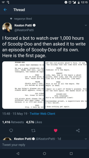 Funny, Scooby Doo, and Twitter: 412:15  0  KThread  negaorvx liked  Keaton Patti  @KeatonPatti  I forced a bot to watch over 1,000 hours  of Scooby-Doo and then asked it to write  an episode of Scooby-Doo of its own  Here is the first page  SCOOBY-DOO  off the old pirate ghost's face. It was  INT. HOUSE THAT PRETENDS TO K the holiday that has come back from Vie  VELMA  We see a gang: SCOOBY-DOO (DO  DOG), VELMA (NOT DOG), and SH Junkies! It's the mayor.  teenagers, the humans we expe  SHAGGY  Like, man, how is the mayor a ghost  Let us find ghost a pirate, man? Like, was the election  face. Faces are forlike not a fun election, like man?  FRED  VELMA  FRED  ghosts aren't real. This is not at all the mayor. The  you become my glass mayor is dead.  We see Velma's glasses are evmayor is a part of Velma's glasses. Fre  PIRATE GHOST appears, scary f  off the face again. Two masks exist in t  OLD PIRA  Yar. Ocean is bette  SCOOBY-DOO  (dog language)  Rit' s ra rusinessran riest!  Old pirate ghost chases theg  different door many times. Th  because it is 1976 and doors  businessman priest, a supervillain who b  a full wallet.  FRED  stop. I have my onl  done nothing yet agairn  15:48 15 May 19 Twitter Web Client  1,416 Retweets 4,576 Likes  Keaton Patti aKeatonPatti 1d  Tweet your reply Link in comments - These AI scripts are funny asf! 😂