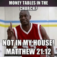 House: MONEY TABLES IN THE  CHURCH?  NOT IN MY HOUSE!  MATTHEW 21:12  meme