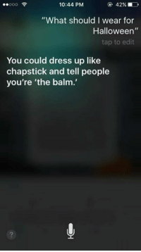 "If you have iPhone ask Siri what you should be for Halloween here's what I got!! Post your results here.. Babygurl: 42%  10:44 PM  ""What should I wear for  Halloween  tap to edit  You could dress up like  chapstick and tell people  you're 'the balm.' If you have iPhone ask Siri what you should be for Halloween here's what I got!! Post your results here.. Babygurl"