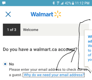 Walmart, Yo, and Email: 42% 11:12 PM  X  Walmart  1 of 3  Welcome  WH  ad  We  Do you have a walmart.ca accouat?  to  of  yo  No  Please enter your email addréss to check out as  a guest. Why do we need your email address? This popup answer shows up off screen, in portrait and horizontal mode.