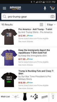 Amazon blocking pro-Trump items: 42% 12:21 PM  amazon  Prime  a pro-trump gear  CO  E Filter  95 Results  Pro America Anti Trump Tshirt  by Anti Trump Shirts Pro America  PRO-AMERICA  $12.99  rime  ANTI-TRUMP  Some sizes/colors are Prime eligible  See more choices  Keep the immigrants deport the  republicans TShirt Gold Foil  KEED THE  by Keep the immigrants shirt  IMMIGRANTS  DEPORTTHE  REPUBLICANS  $17.99  rime  Some sizes/colors are Prime eligible  See more choices  Trump Is Nucking Futz and Crazy  Shirt  by Our War Time President Is Pro  TRUMP IS  Military Shirts  NUCKING FUTS  $18.99  rime  Some sizes/colors are Prime eligible  See more choices  Wish List Amazon blocking pro-Trump items