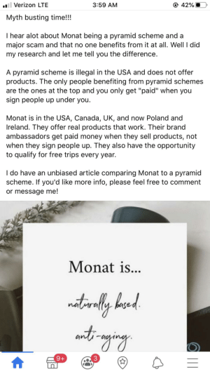 """""""pYrAmId ScHeMes aRe iLLeGaL"""": @ 42%  ll Verizon LTE  3:59 AM  Myth busting time!!!  I hear alot about Monat being a pyramid scheme and a  major scam and that no one benefits from it at all. Well I did  my research and let me tell you the difference.  A pyramid scheme is illegal in the USA and does not offer  products. The only people benefiting from pyramid schemes  are the ones at the top and you only get """"paid"""" when you  sign people up under you.  Monat is in the USA, Canada, UK, and now Poland and  Ireland. They offer real products that work. Their brand  ambassadors get paid money when they sell products, not  when they sign people up. They also have the opportunity  to qualify for free trips every year.  I do have an unbiased article comparing Monat to a pyramid  scheme. If you'd like more info, please feel free to comment  or message me!  Monat is...  natinily bund  antimaging  9+  3 """"pYrAmId ScHeMes aRe iLLeGaL"""""""