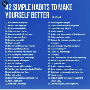 Bad, Friends, and Future: 42 SIMPLE HABITS TO MAKE  YOURSELF BETTER  @Lifehack  01. Read a book every day  02. Learn a new language  03. Pick up a new hobby  04. Take up a new course  05. Create an inspirational room  06. Overcome your fears  07.Level up your skills  08. Wake up early  09.Have a weekly exercise routine  10.Start your life handbook  11. Write a letter to your future self  12. Get out of your comfort zone  13. Put someone up to a challenge  14.Identify your blind spots  15.Ask for feedback  16.Stay focused with to-do lists  17.Set Big Hairy Audacious Goals (BHAGs)  18.Acknowledge your flaws  19.Get into action  20. Learn from people who inspire you  21.Quit a bad habit  22. Cultivate a new habit  23.Avoid negative people  24. Learn to deal with difficult people  25. Learn from your friends  26. Start ajournal  27.Start a blog about personal development  28. Get a mentor or coach  29. Reduce the time you spend on chat  programs  30. Learn chess (or any strategy game)  31. Stop watching TV  32. Start a 30-day challege  33. Meditate  34. Join Toastmasters (Learn public speaking)  35. Befriend top people in their fields  36. Let go of the past  37. Start a business venture  38. Show kindness to people around you  39. Reach out to the people who hate you  40. Take a break  41. Read at least 1 personal development  article a day  42. Commit to your personal growth adee305music:  Better yourself 💯😎 #BetterMe #PositiveThinking #MindState #BetterYourself #Quotes #BetterMyself #Best #Goals #Change #ChangeForBetter #ChangeidGood #PositiveChanges #Follow #Like #followforfollow #follow4follow #Miami #ADFULLCLIP #Followers #GreatMinds #GreatQuotes #Inspiration #InspirationalQuotes #motivationalquotes  (at Miami, Florida)