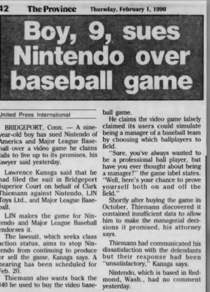 """In 1990 a 9 y/o madlad has sued Nintendo: 42  The Province  Thursday, February 1, 1990  Boy, 9, sues  Nintendo over  baseball game  ball game.  He claims the video game falsely  United Press International  A nine- claimed its users could simulate  BRIDGEPORT, Conn.  ear-old boy has sued Nintendo of being a manager of a baseball team  America and Major League Base- by choosing which ballplayers to  ball over a video game he claims field.  ails to live up to its promises, his  awyer said yesterday.  Lawrence Kanaga said that he a manager?"""" the game label states.  ad filed the suit in Bridgeport """"Well, here's your chance to prove  Superior Court on behalf of Clark yourself both on and off the  Thiemann against Nintendo, LJN field.""""  Toys Ltd., and Major League Base-  oall.  LJN makes the game for Nin- contained insufficient data to allow  endo and Major League Baseball him to make the managerial deci-  endorses it.  The lawsuit, which seeks class Says.  ction status, aims to stop Nin-  endo from continuing to produce dissatisfaction with the defendants  r sell the game, Kanaga says. A but their response had been  earing has been scheduled for """"unsatisfactory,"""" Kanaga says.  Feb. 20.  Thiemann also wants back the mond, Wash., had no comment  40 he used to buy the video base- yesterday.  """"Sure, you've always wanted to  be a professional ball player, but  have you ever thought about being  Shortly after buying the game in  October, Thiemann discovered it  sions it promised, his attorney  Thiemann had communicated his  Nintendo, which is based in Red- In 1990 a 9 y/o madlad has sued Nintendo"""