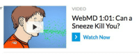 :42  VIDEO  WebMD 1:01: Can a  Sneeze Kill You?  Watch Now the reason I hate WebMD