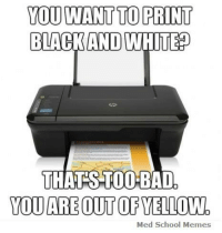 Scumbag Printer: YOU WANT TO PRINT  BLACK AND  WHITED  THAT STODO BAD.  YOU AREOUT OF YELLOW.  Med School Memes Scumbag Printer