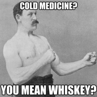 Mean Memes: COLD MEDICINE  YOU MEAN WHISKEY  quick meme com