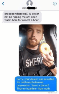 Is this real life?!?!? https://t.co/XGLULnecin: (425). 03  brooooo where ru?? U better  not be ripping me off. Been  waitin here for almost a hour  SHER  Sorry, your dealer was arrested  for methamphetamine  possession. Want a donut?  They're healthier than meth.  Delivered Is this real life?!?!? https://t.co/XGLULnecin