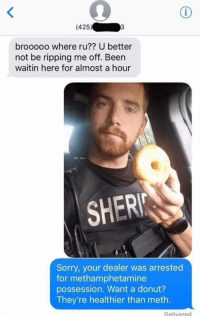 Is this real life?!?!? https://t.co/oqbfUy9amO: (425)  brooooo where ru?? U better  not be ripping me off. Been  waitin here for almost a hour  SHER  Sorry, your dealer was arrested  for methamphetamine  possession. Want a donut?  They're healthier than meth.  Delivered Is this real life?!?!? https://t.co/oqbfUy9amO