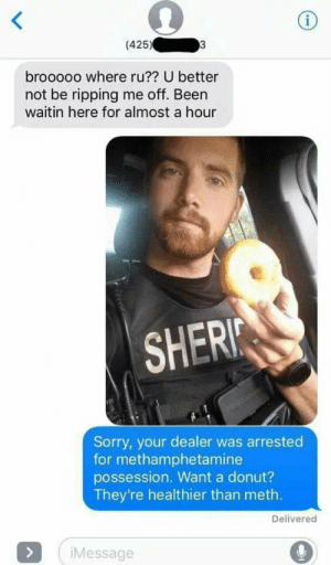 methamphetamine: (425)  brooooo where ru?? U better  not be ripping me off. Been  waitin here for almost a hour  SHERI  Sorry, your dealer was arrested  for methamphetamine  possession. Want a donut?  They're healthier than meth.  Delivered  Message