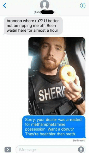 goOd meme 👌Well ShiT! (i.redd.it): (425)  brooooo where ru?? U better  not be ripping me off. Been  waitin here for almost a hour  SHERI  Sorry, your dealer was arrested  for methamphetamine  possession. Want a donut?  They're healthier than meth.  Delivered  Message goOd meme 👌Well ShiT! (i.redd.it)