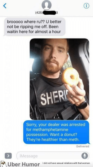 failnation:  God damn it!: (425)  brooooo where ru?? U better  not be ripping me off. Been  waitin here for almost a hour  SHER  Sorry, your dealer was arrested  for methamphetamine  possession. Want a donut?  They're healthier than meth.  Delivered  Message  Uber Humor i  I did not have sexual relations with that woman failnation:  God damn it!